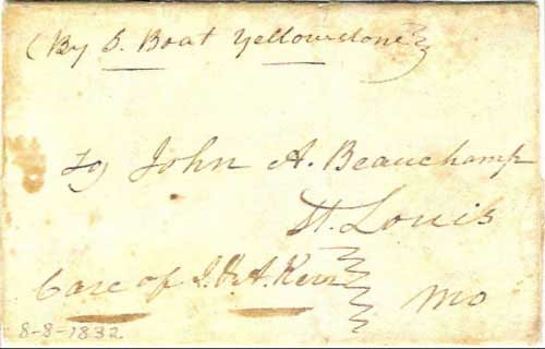 "Figure 1. ""By S. Boat Yellowstone"" 8 August 1832 cover addressed to St. Louis. The Yellowstone was built for the American Fur Company at Louisville, KY in 1831. It was 130 feet long by 19 feet wide with a 6 foot hold and a register of 144 tons. On Mar 26, 1832, she left Saint Louis, MO and arrived at Fort Union (later in Montana) about June 17, and was back in Saint Louis on July 7. This voyage has been called a landmark in the history of the west because it proved that steamboats could navigate the Missouri River all the way up to the mouth of the Yellowstone (Fort Union)(6). This cover was obviously carried on the second trip taken during the summer of 1832 by the Yellowstone."