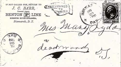 "Figure 13. This cover has two postmarks from ""Bismarck, Dak."": one dated June 29, 1880 and the other from July 26, 1880 (upon its return to Bismarck)(6). It was evidently either carried by a Benton Line steamboat to Bismarck, where it entered the mails for Deadwood, Dakota; or, alternatively, it was sent from the offices of the Benton Line in Bismarck to Deadwood. At any rate, the addressee was not found in Deadwood and the cover was returned to Bismarck on July 26, 1880. The next figure shows the reverse side of this cover with all-over back ad for the Benton ""P"" Line."